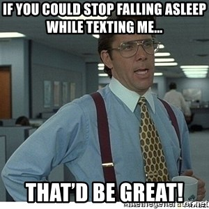 That would be great - If you could stop falling asleep while texting me... That'd be great!