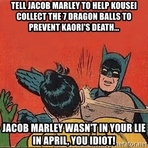 batman slap robin - Tell Jacob Marley to help Kousei collect the 7 dragon balls to prevent Kaori's death... Jacob Marley wasn't in Your Lie in April, you idiot!
