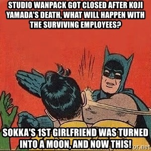 batman slap robin - Studio Wanpack got closed after Koji Yamada's death, what will happen with the surviving employees? Sokka's 1st girlfriend was turned into a moon, and now this!