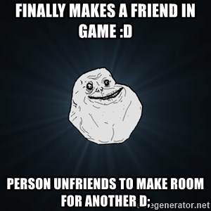 Forever Alone - finally makes a friend in game :D person unfriends to make room for another D;