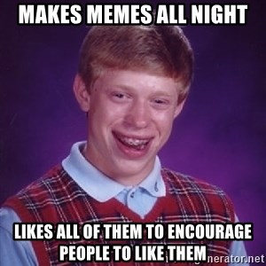 Bad Luck Brian - Makes memes all night Likes all of them to encourage people to like them