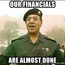 Baghdad Bob - our financials are almost done