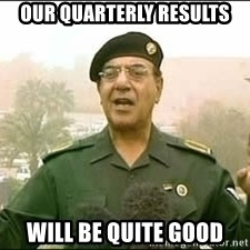 Baghdad Bob - our quarterly results will be quite good