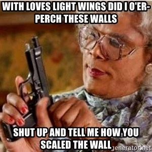 Madea-gun meme - with loves light wings did i o'er-perch these walls Shut up and tell me how you scaled the wall