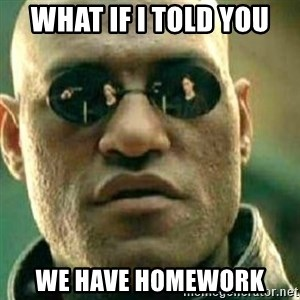 What If I Told You - what if i told you we have homework