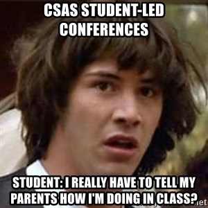 Conspiracy Keanu - CSAS Student-Led Conferences Student: I really have to tell my parents how I'm doing in class?