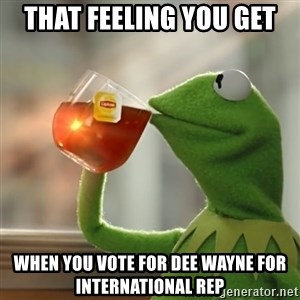 Kermit The Frog Drinking Tea - That feeling you get  when you vote for Dee Wayne for International Rep