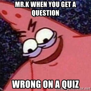 Evil patrick125 - Mr.k when you get a question wrong on a quiz