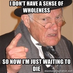 Angry Old Man - i don't have a sense of wholeness so now i'm just waiting to die