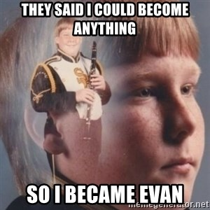 band kid  - They said i could become anything So i became evan