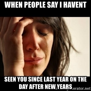 First World Problems - when people say i havent seen you since last year on the day after new years