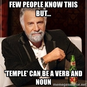 The Most Interesting Man In The World - FEW PEOPLE KNOW THIS BUT... 'tEMPLE' CAN BE A VERB AND NOUN