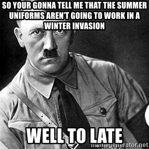 Hitler Advice - So your gonna tell me that the summer uniforms aren't going to work in a winter invasion  Well to late