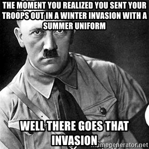 Hitler Advice - The moment you realized you sent your troops out in a winter invasion with a summer uniform Well there goes that invasion