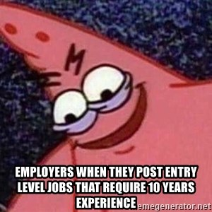 Evil patrick125 - employers when they post entry level jobs that require 10 years experience