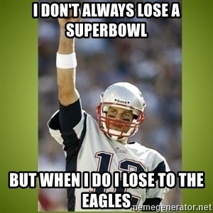 tom brady - I don't always lose a superbowl but when i do i lose to the eagles