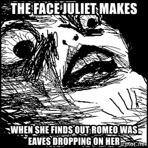 Surprised Chin - the face Juliet makes when she finds out romeo was eaves dropping on her