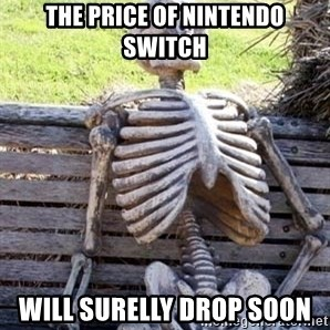 Waiting For Op - the price of Nintendo Switch will surelly drop soon
