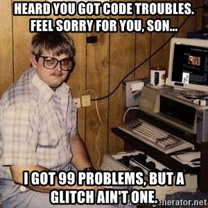 Nerd - heard you got code troubles. feel sorry for you, son... I got 99 problems, but a glitch ain't one.