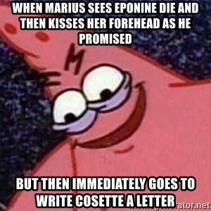 Evil patrick125 - When marius sees eponine die and then kisses her forehead as he promised but then immediately goes to write cosette a letter