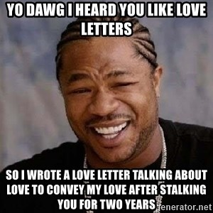 Yo Dawg - Yo dawg i heard you like love letters so i wrote a love letter talking about love to convey my love after stalking you for two years