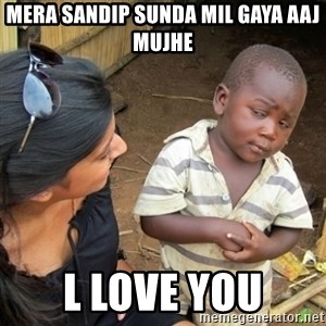 Skeptical 3rd World Kid - mera sandip sunda mil gaya aaj mujhe l love you
