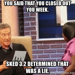 Maury Lie Detector - You said that you closed out you week. SKED 3.2 determined that was a lie.