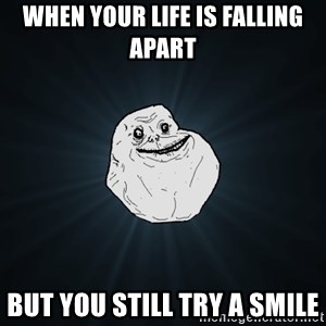 Forever Alone - when your life is falling apart but you still try a smile
