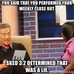 Maury Lie Detector - You said that you performed your weekly close out. Sked 3.2 determined that was a lie.