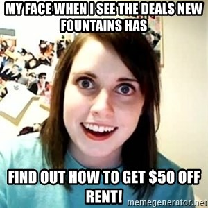 Overly Attached Girlfriend - My face when I see the deals New Fountains has Find out how to get $50 off rent!