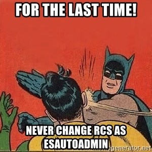 batman slap robin - For the last time! Never change RCs as Esautoadmin