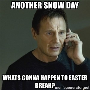 I don't know who you are... - Another snow day whats gonna happen to easter break?