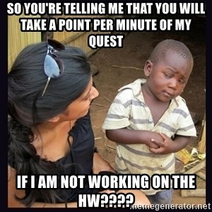 Skeptical third-world kid - so you're telling me that you will take a point per minute of my quest if i am not working on the HW????