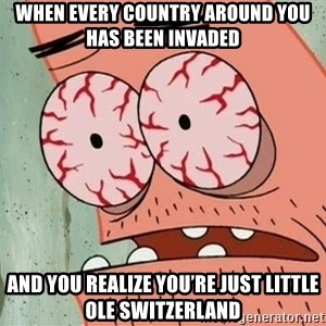 Patrick - When every country around you has been invaded  And you realize you're just little ole Switzerland