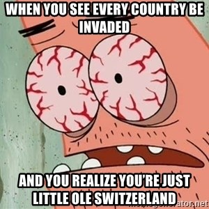 Patrick - When you see every country be invaded And you realize you're just little ole Switzerland