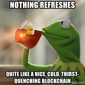 Kermit The Frog Drinking Tea - Nothing refreshes quite like a nice, cold, thirst-quenching blockchain