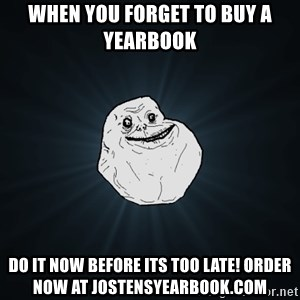 Forever Alone - When you forget to Buy a Yearbook Do it now before its too late! Order now at jostensyearbook.com