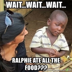Skeptical 3rd World Kid - Wait...wait...wait... Ralphie ate all the food???