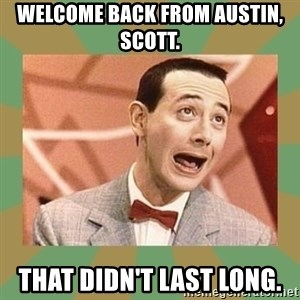 PEE WEE HERMAN - Welcome back from Austin, Scott. That didn't last long.