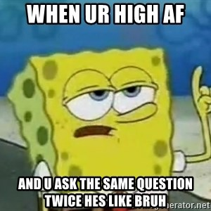 Tough Spongebob - When ur high af  and u ask the same question twice hes like bruh