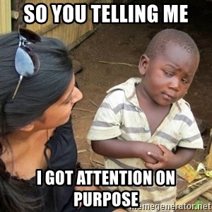 Skeptical 3rd World Kid - So you telling me  I got attention on purpose