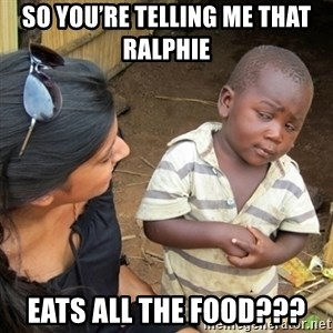 Skeptical 3rd World Kid - So you're telling me that Ralphie  Eats all the food???