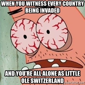 Patrick - When you witness every country being invaded  And you're all alone as little ole Switzerland