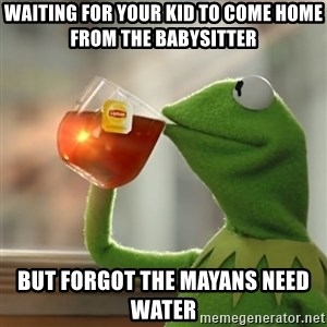 Kermit The Frog Drinking Tea - Waiting for your kid to come home from the babysitter  But forgot the Mayans need water