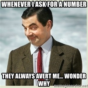 MR bean - whenever i ask for a number they always avert me... wonder why