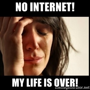 First World Problems - no internet! MY LIFE IS OVER!