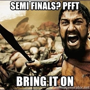 This Is Sparta Meme - Semi Finals? Pfft BRING IT ON