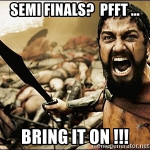 This Is Sparta Meme - Semi Finals?  pfft ... Bring It on !!!
