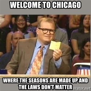 Welcome to Whose Line - Welcome to Chicago Where the seasons are made up and the laws don't matter