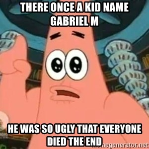 Patrick Says - there once a kid name gabriel m  he was so ugly that everyone died the end